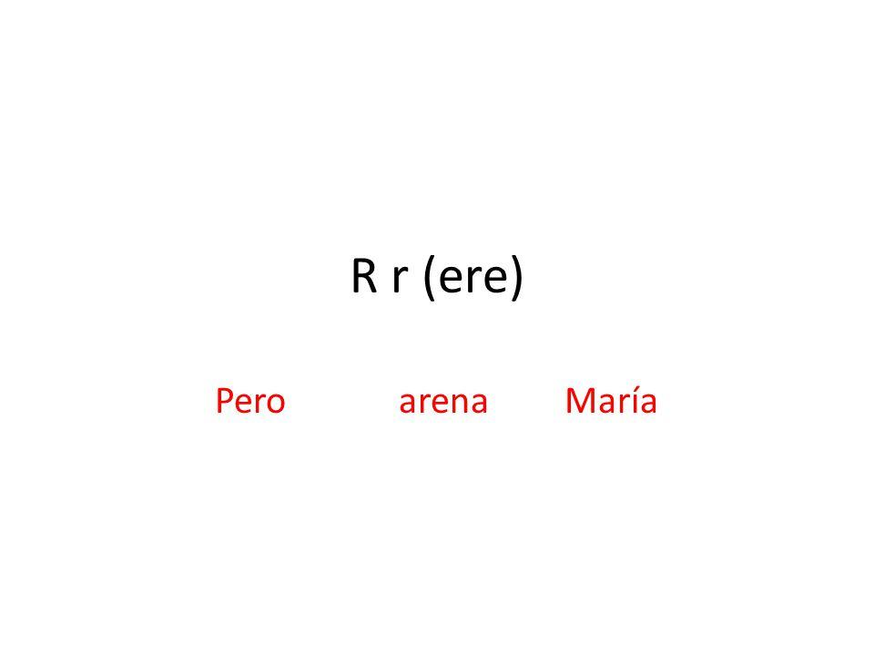 R r (ere) Pero arenaMaría