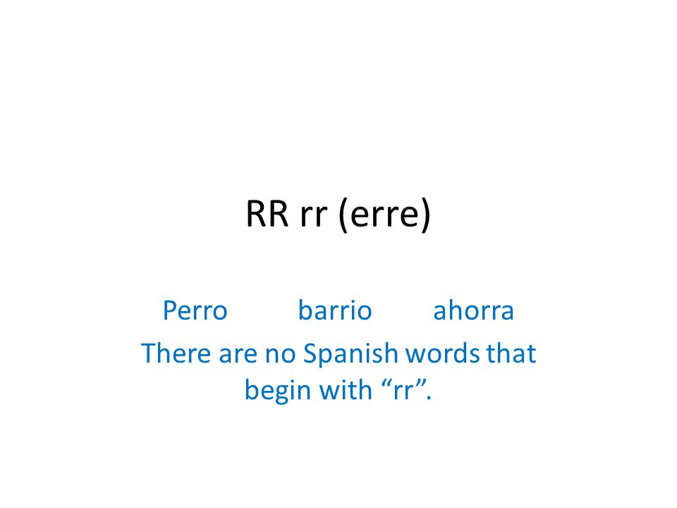 RR rr (erre) Perrobarrioahorra There are no Spanish words that begin with rr .
