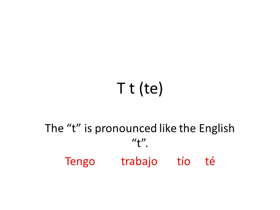 T t (te) The t is pronounced like the English t . Tengotrabajotíoté