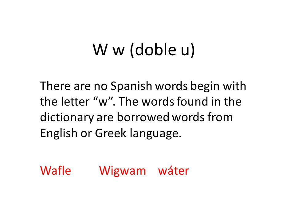W w (doble u) There are no Spanish words begin with the letter w .