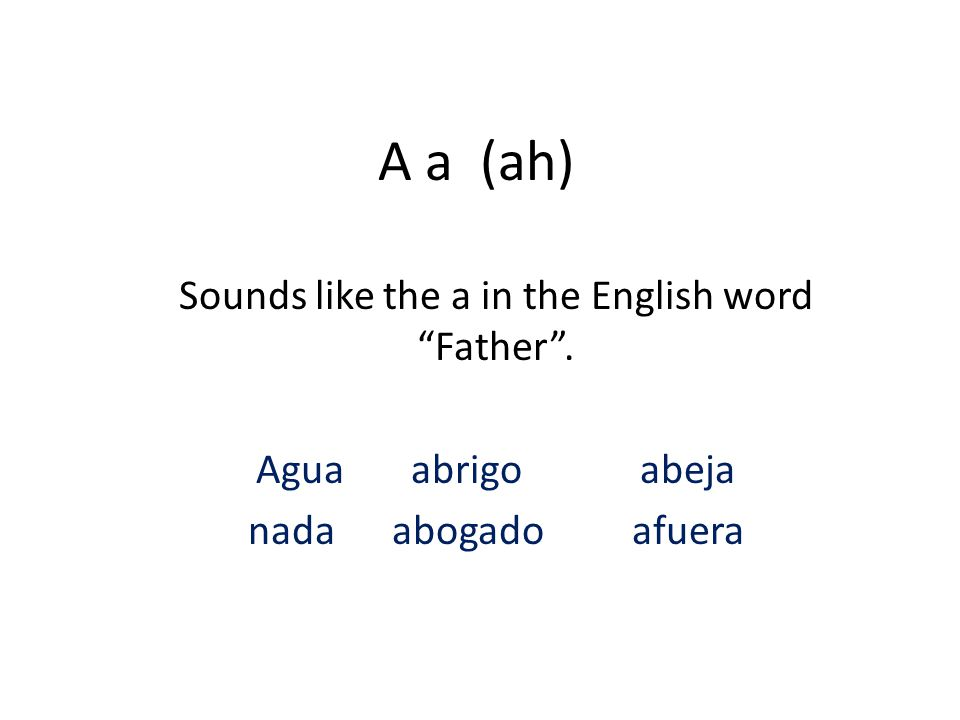 A a (ah) Sounds like the a in the English word Father . Agua abrigoabeja nada abogadoafuera