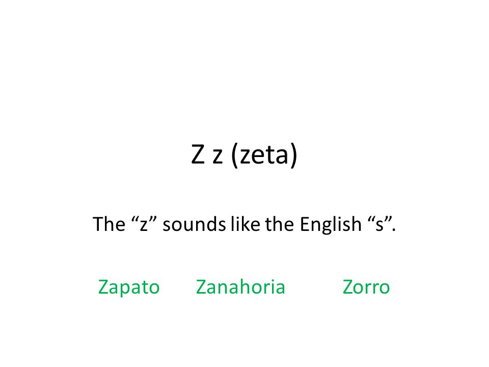 Z z (zeta) The z sounds like the English s . ZapatoZanahoriaZorro