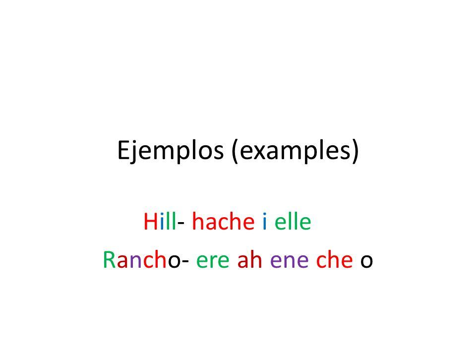 Ejemplos (examples) Hill- hache i elle Rancho- ere ah ene che o