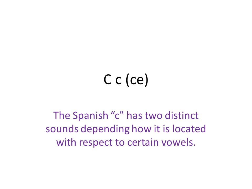 C c (ce) The Spanish c has two distinct sounds depending how it is located with respect to certain vowels.