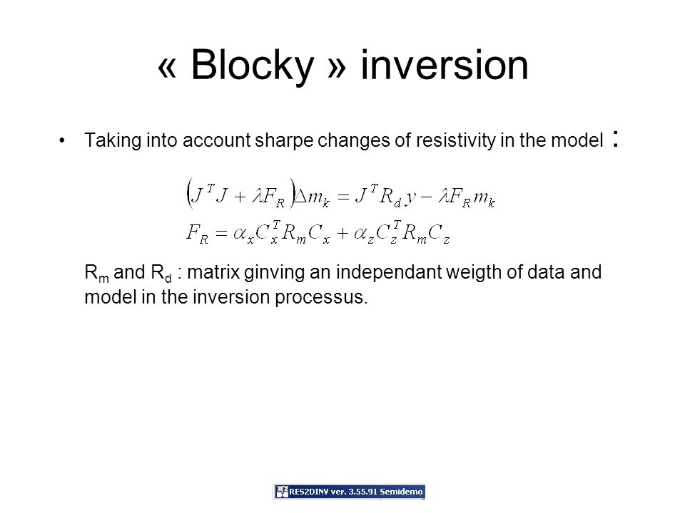 « Blocky » inversion Taking into account sharpe changes of resistivity in the model : R m and R d : matrix ginving an independant weigth of data and m