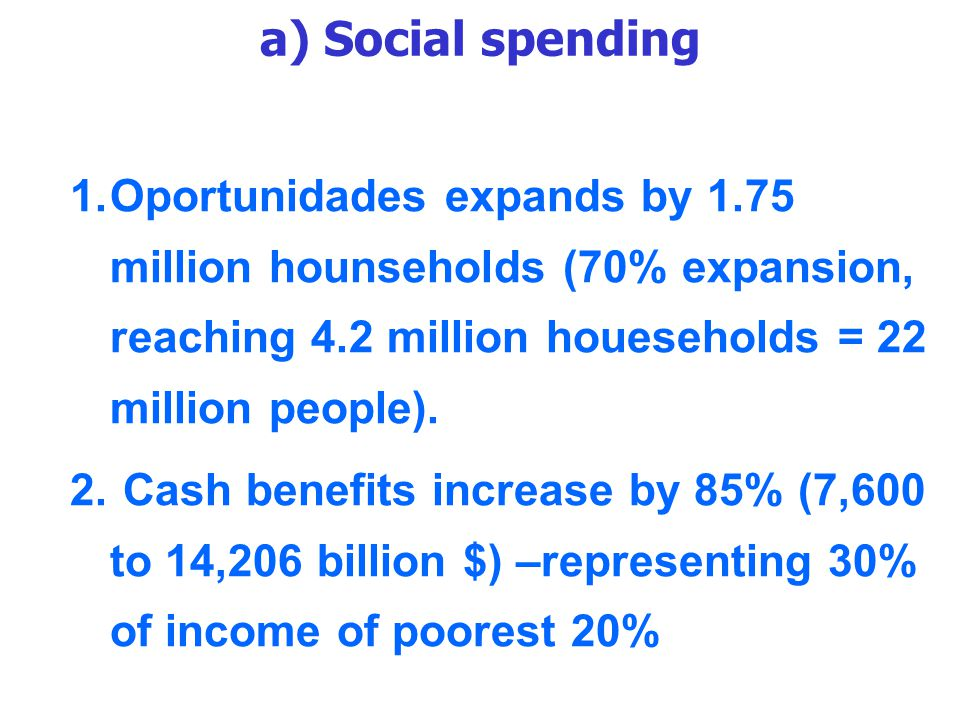 a) Social spending 1.Oportunidades expands by 1.75 million hounseholds (70% expansion, reaching 4.2 million houeseholds = 22 million people).