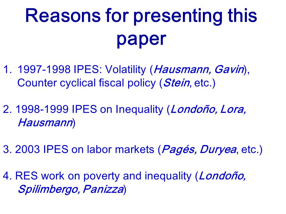 Reasons for presenting this paper 1.1997-1998 IPES: Volatility (Hausmann, Gavin), Counter cyclical fiscal policy (Stein, etc.) 2.