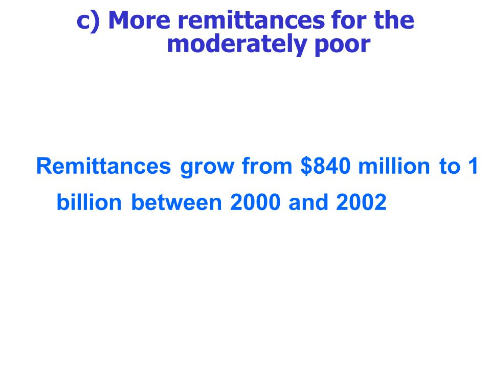 c) More remittances for the moderately poor Remittances grow from $840 million to 1 billion between 2000 and 2002
