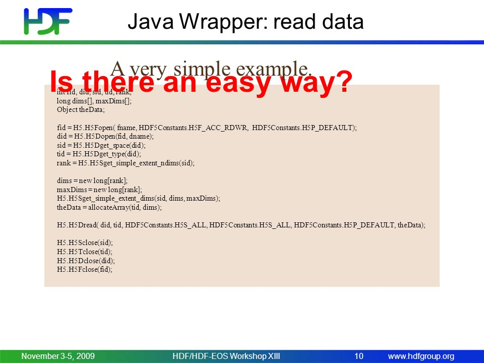 www.hdfgroup.org Java Wrapper: read data November 3-5, 2009HDF/HDF-EOS Workshop XIII10 int fid, did, sid, tid, rank; long dims[], maxDims[]; Object th