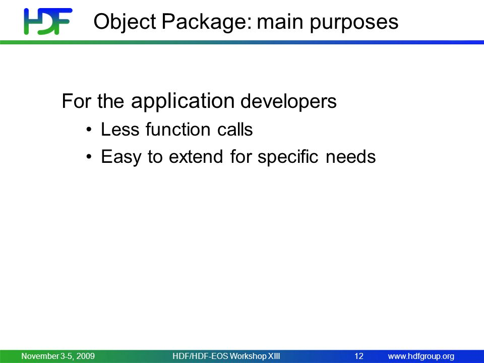 www.hdfgroup.org Object Package: main purposes November 3-5, 2009HDF/HDF-EOS Workshop XIII12 For the application developers Less function calls Easy to extend for specific needs
