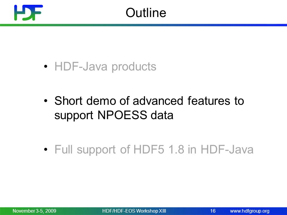 www.hdfgroup.org Outline HDF-Java products Short demo of advanced features to support NPOESS data Full support of HDF5 1.8 in HDF-Java November 3-5, 2009HDF/HDF-EOS Workshop XIII16