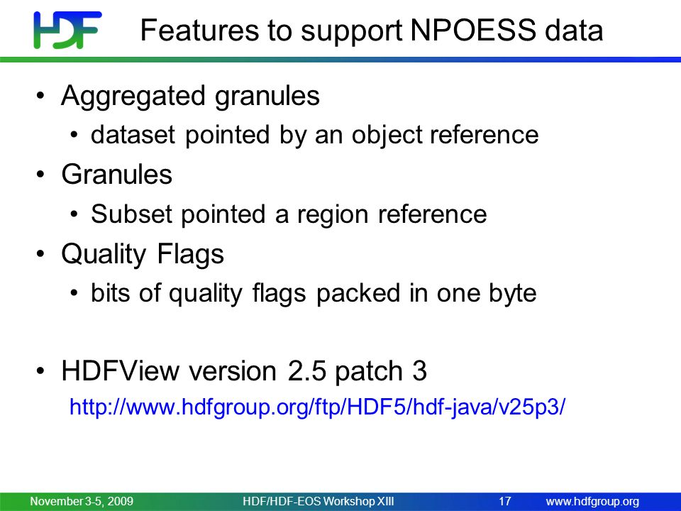 www.hdfgroup.org Features to support NPOESS data November 3-5, 2009HDF/HDF-EOS Workshop XIII17 Aggregated granules dataset pointed by an object reference Granules Subset pointed a region reference Quality Flags bits of quality flags packed in one byte HDFView version 2.5 patch 3 http://www.hdfgroup.org/ftp/HDF5/hdf-java/v25p3/