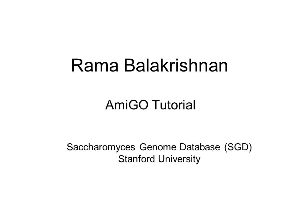Rama Balakrishnan AmiGO Tutorial Saccharomyces Genome Database (SGD) Stanford University