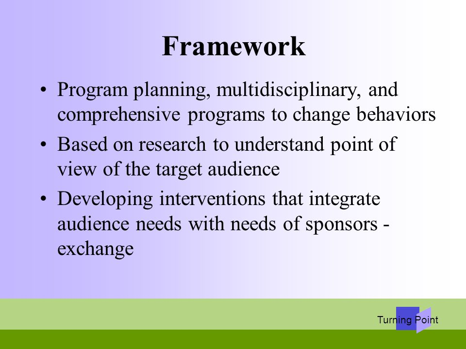 Turning Point Framework Program planning, multidisciplinary, and comprehensive programs to change behaviors Based on research to understand point of v