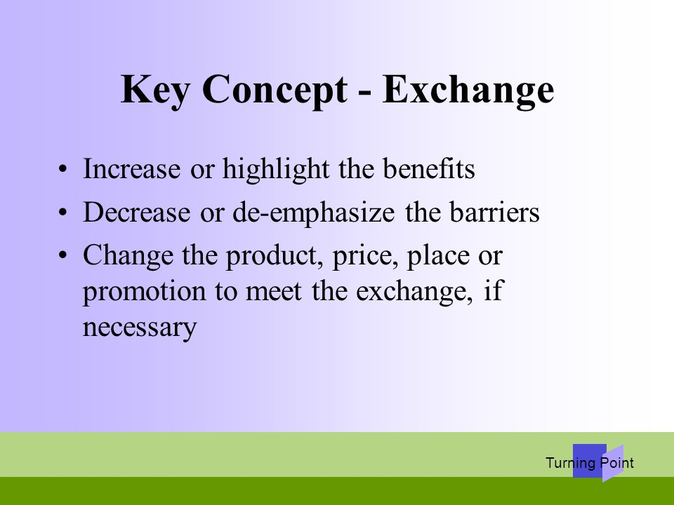 Turning Point Key Concept - Exchange Increase or highlight the benefits Decrease or de-emphasize the barriers Change the product, price, place or prom