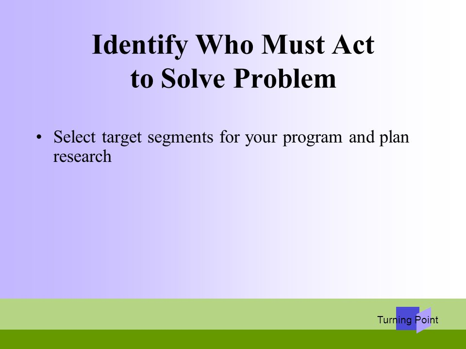 Turning Point Identify Who Must Act to Solve Problem Select target segments for your program and plan research