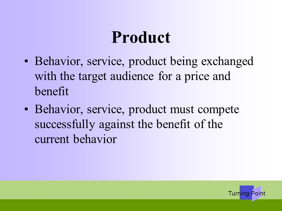 Turning Point Product Behavior, service, product being exchanged with the target audience for a price and benefit Behavior, service, product must comp