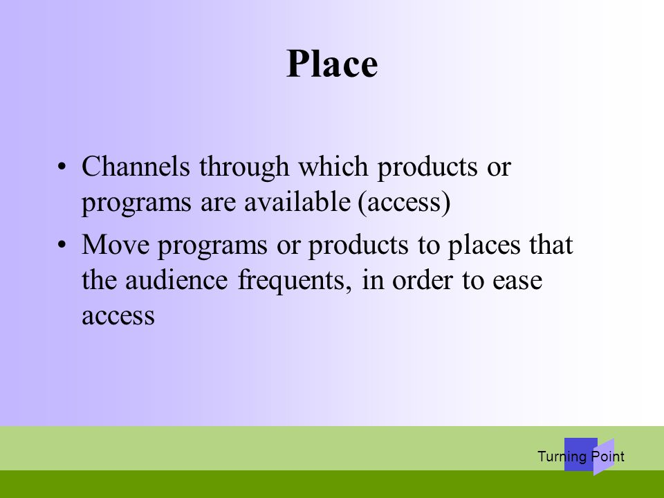 Turning Point Place Channels through which products or programs are available (access) Move programs or products to places that the audience frequents