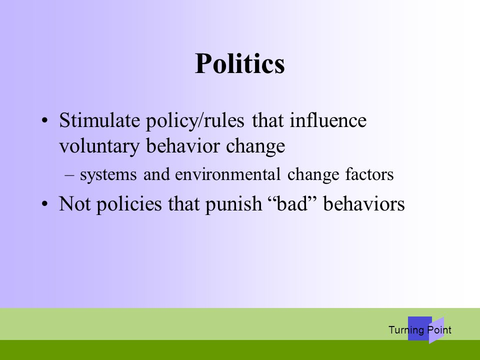 Turning Point Politics Stimulate policy/rules that influence voluntary behavior change –systems and environmental change factors Not policies that pun