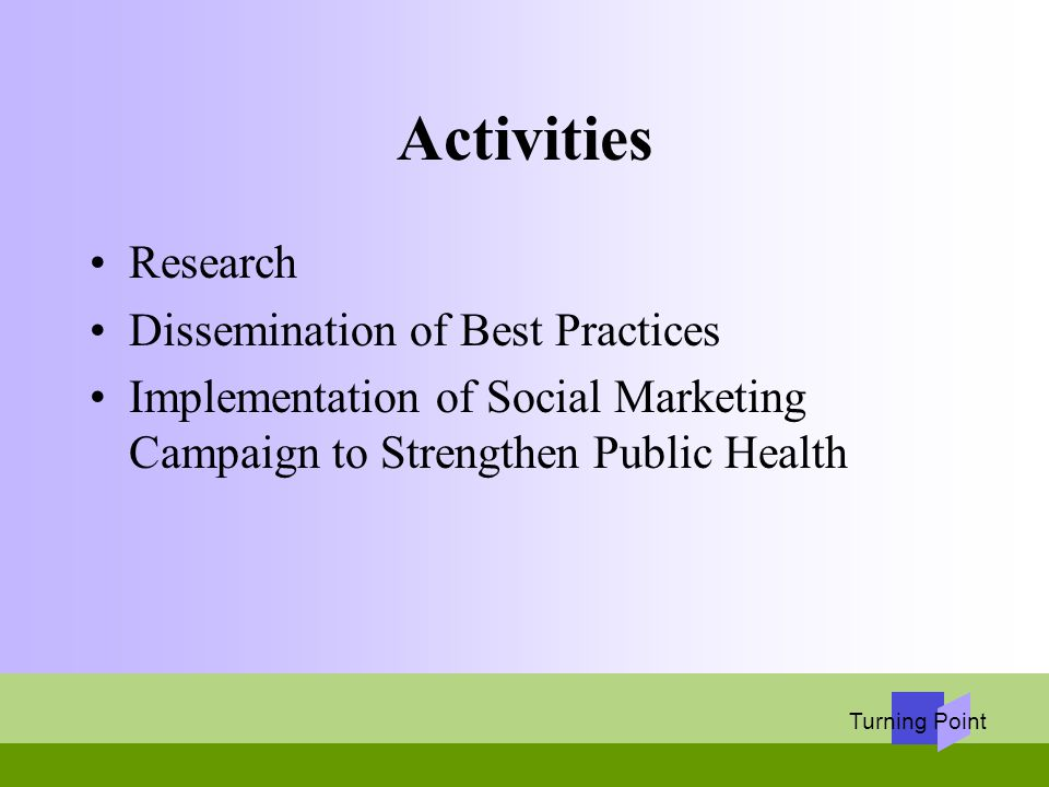 Turning Point Activities Research Dissemination of Best Practices Implementation of Social Marketing Campaign to Strengthen Public Health