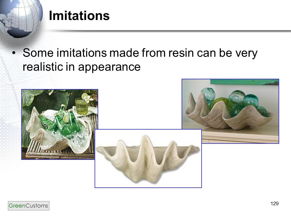 129 Imitations Some imitations made from resin can be very realistic in appearance