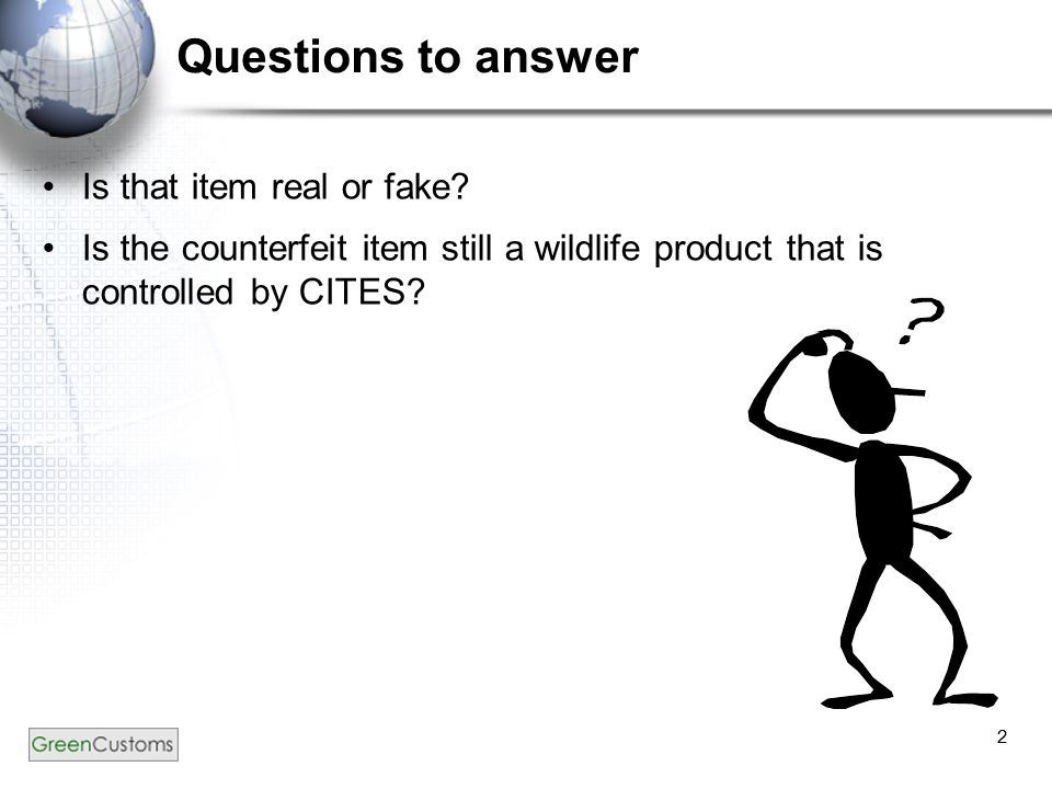 2 Questions to answer Is that item real or fake? Is the counterfeit item still a wildlife product that is controlled by CITES?