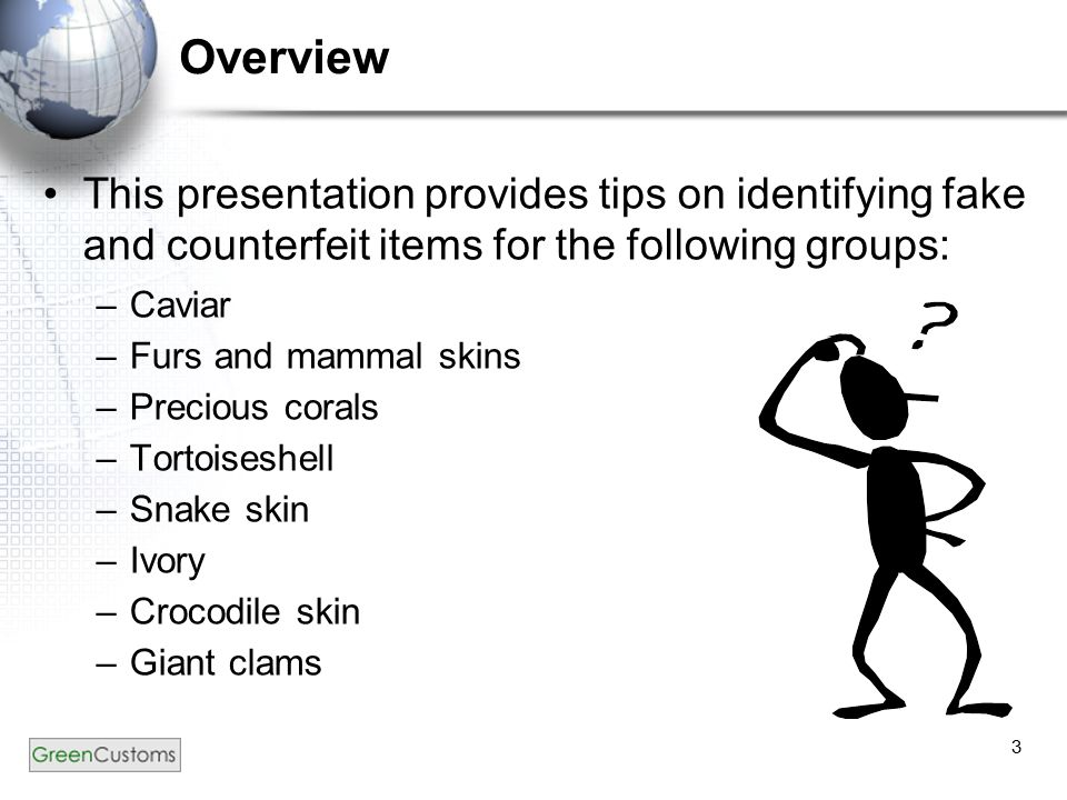 3 This presentation provides tips on identifying fake and counterfeit items for the following groups: –Caviar –Furs and mammal skins –Precious corals –Tortoiseshell –Snake skin –Ivory –Crocodile skin –Giant clams Overview