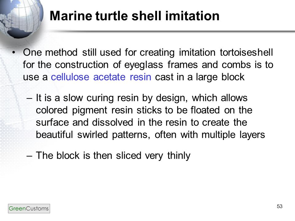 53 Marine turtle shell imitation One method still used for creating imitation tortoiseshell for the construction of eyeglass frames and combs is to us