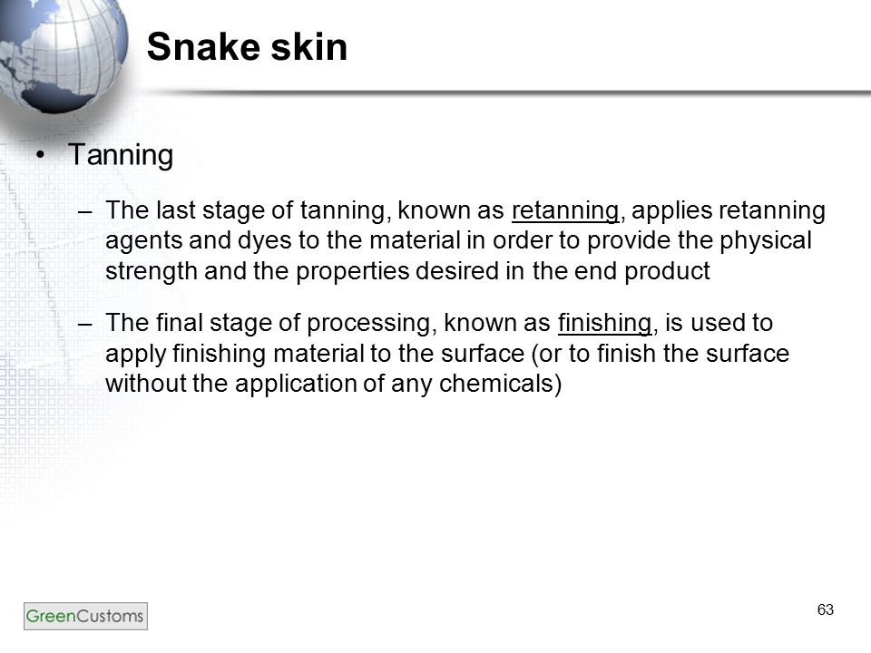 63 Snake skin Tanning –The last stage of tanning, known as retanning, applies retanning agents and dyes to the material in order to provide the physic