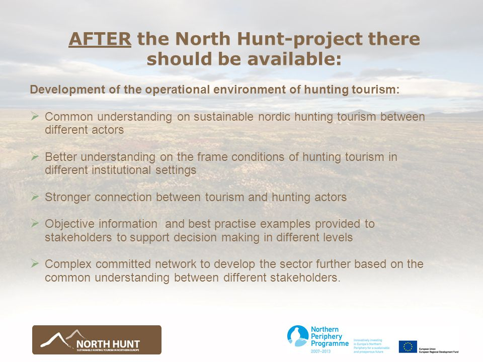 AFTER the North Hunt-project there should be available: Development of the operational environment of hunting tourism:  Common understanding on sustainable nordic hunting tourism between different actors  Better understanding on the frame conditions of hunting tourism in different institutional settings  Stronger connection between tourism and hunting actors  Objective information and best practise examples provided to stakeholders to support decision making in different levels  Complex committed network to develop the sector further based on the common understanding between different stakeholders.