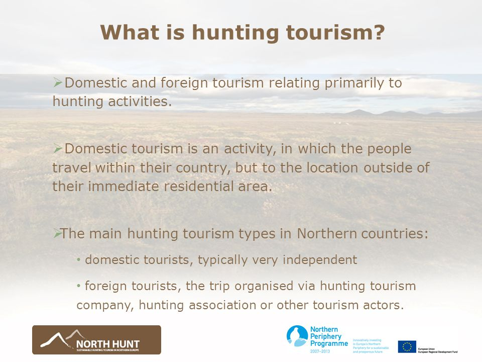AFTER the North Hunt-project there should be available: Information gathering:  Objective knowledge on the present situation, potential and development strategies of northern hunting tourism  Analyses of good practices and models for business consepts of hunting tourism in different institutional settings  Potential analyses, criteria framework and possible development plan for Northern hunting tourism brand  Knowledge on the potential customer groups of northern hunting tourism  Better knowledge about the social acceptability of hunting tourism  Education material for the use of the sector