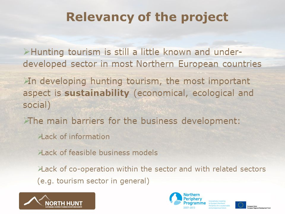 Relevancy of the project  Hunting tourism is still a little known and under- developed sector in most Northern European countries  In developing hunting tourism, the most important aspect is sustainability (economical, ecological and social)  The main barriers for the business development:  Lack of information  Lack of feasible business models  Lack of co-operation within the sector and with related sectors (e.g.