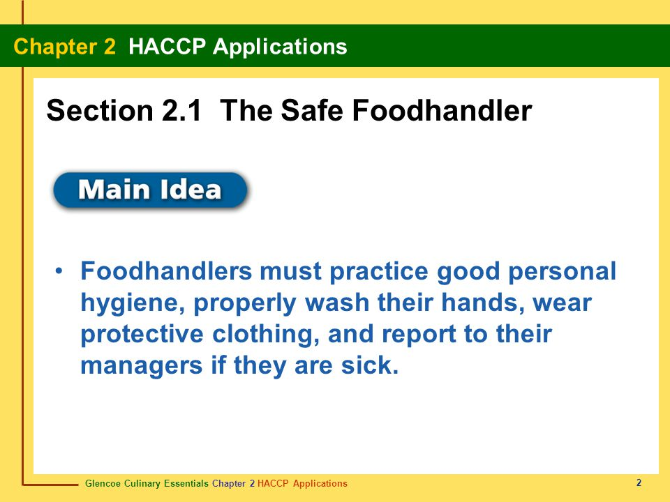 Glencoe Culinary Essentials Chapter 2 HACCP Applications Chapter 2 HACCP Applications 2 Foodhandlers must practice good personal hygiene, properly wash their hands, wear protective clothing, and report to their managers if they are sick.