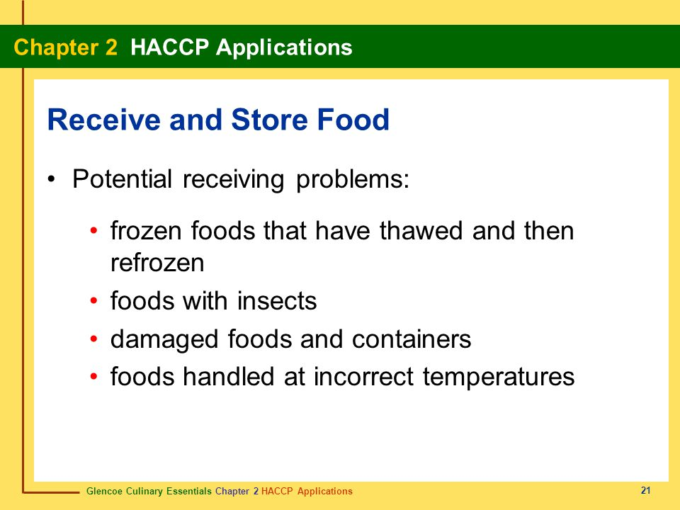 Glencoe Culinary Essentials Chapter 2 HACCP Applications Chapter 2 HACCP Applications 21 Potential receiving problems: frozen foods that have thawed and then refrozen foods with insects damaged foods and containers foods handled at incorrect temperatures Receive and Store Food