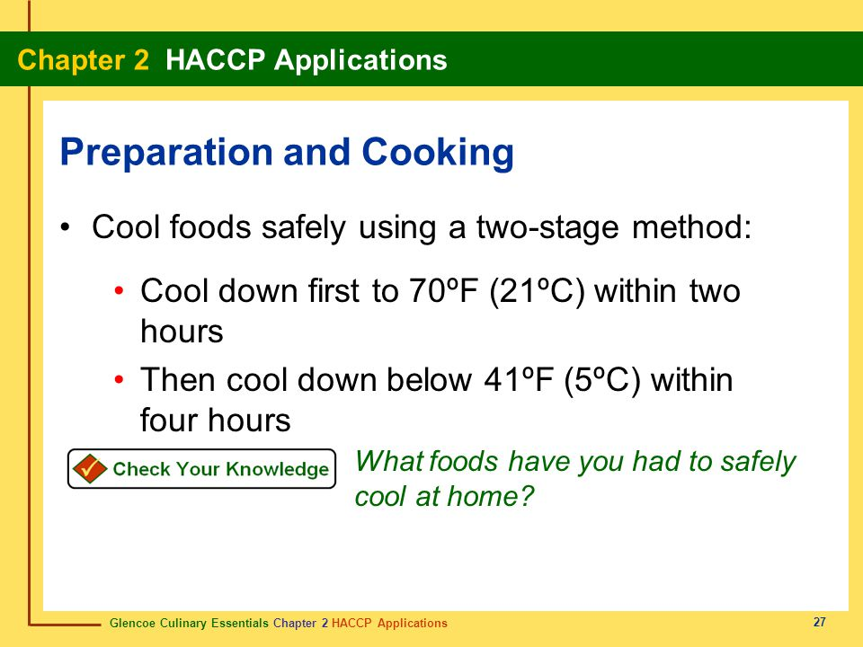 Glencoe Culinary Essentials Chapter 2 HACCP Applications Chapter 2 HACCP Applications 27 Cool foods safely using a two-stage method: Cool down first to 70ºF (21ºC) within two hours Then cool down below 41ºF (5ºC) within four hours Preparation and Cooking What foods have you had to safely cool at home?