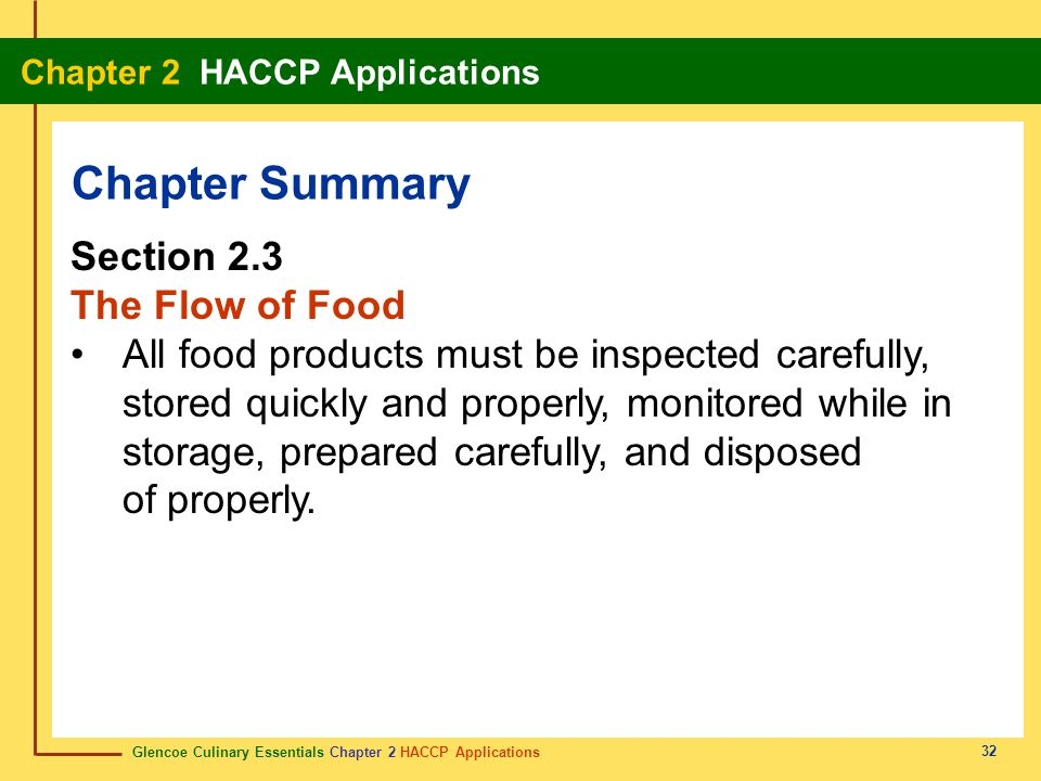 Glencoe Culinary Essentials Chapter 2 HACCP Applications Chapter 2 HACCP Applications 32 Chapter Summary Section 2.3 The Flow of Food All food products must be inspected carefully, stored quickly and properly, monitored while in storage, prepared carefully, and disposed of properly.