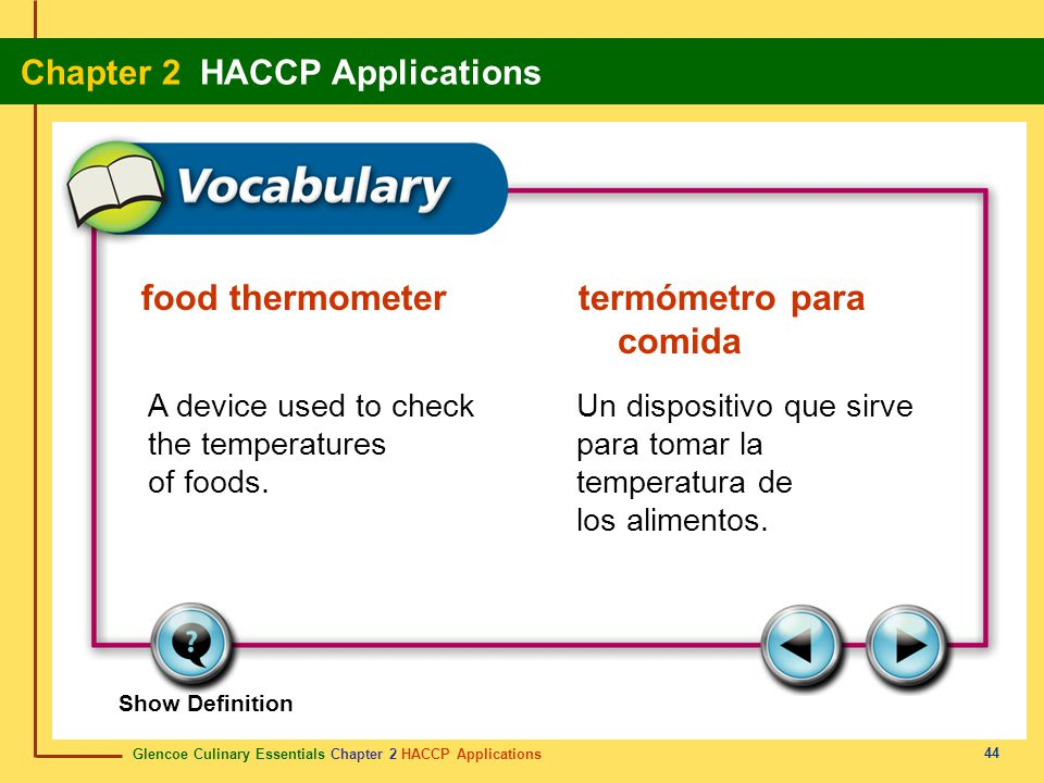 Glencoe Culinary Essentials Chapter 2 HACCP Applications Chapter 2 HACCP Applications 44 Show Definition A device used to check the temperatures of foods.