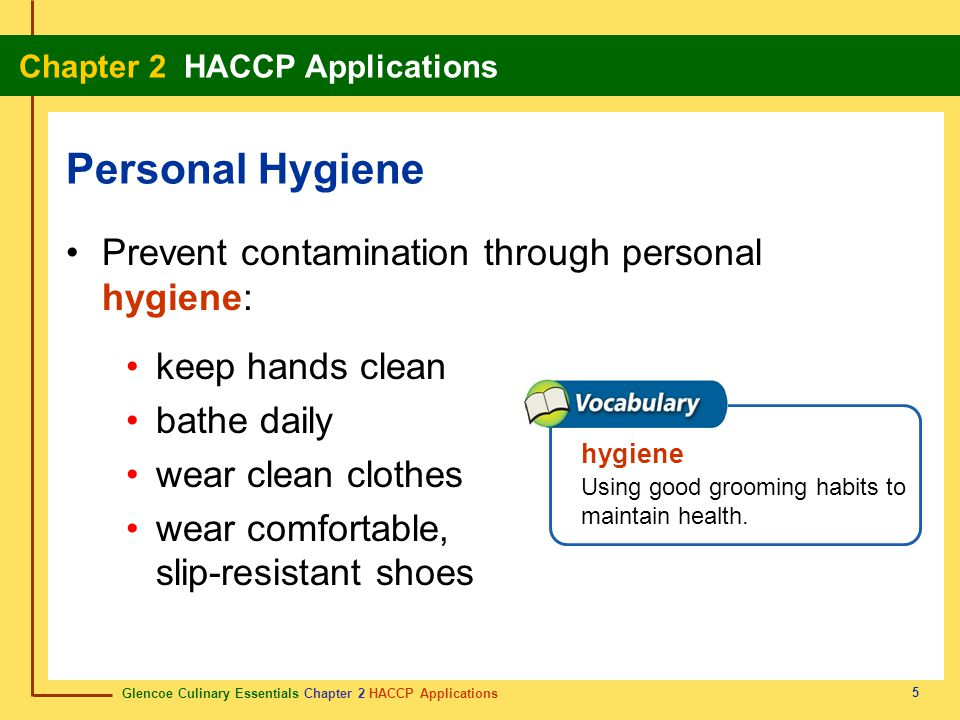 Glencoe Culinary Essentials Chapter 2 HACCP Applications Chapter 2 HACCP Applications 5 Prevent contamination through personal hygiene: keep hands clean bathe daily wear clean clothes wear comfortable, slip-resistant shoes Personal Hygiene hygiene Using good grooming habits to maintain health.