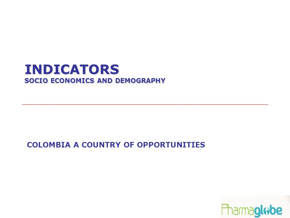 INDICATORS SOCIO ECONOMICS AND DEMOGRAPHY COLOMBIA A COUNTRY OF OPPORTUNITIES