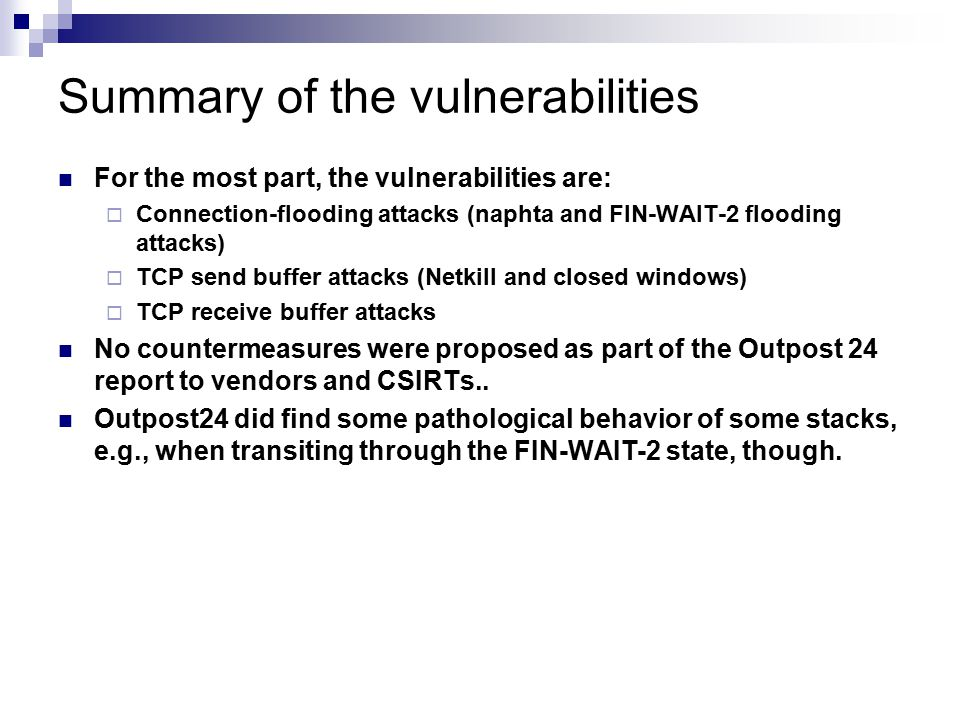 Summary of the vulnerabilities For the most part, the vulnerabilities are:  Connection-flooding attacks (naphta and FIN-WAIT-2 flooding attacks)  TCP send buffer attacks (Netkill and closed windows)  TCP receive buffer attacks No countermeasures were proposed as part of the Outpost 24 report to vendors and CSIRTs..
