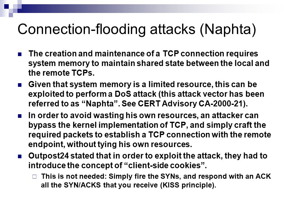 Connection-flooding attacks (Naphta) The creation and maintenance of a TCP connection requires system memory to maintain shared state between the local and the remote TCPs.