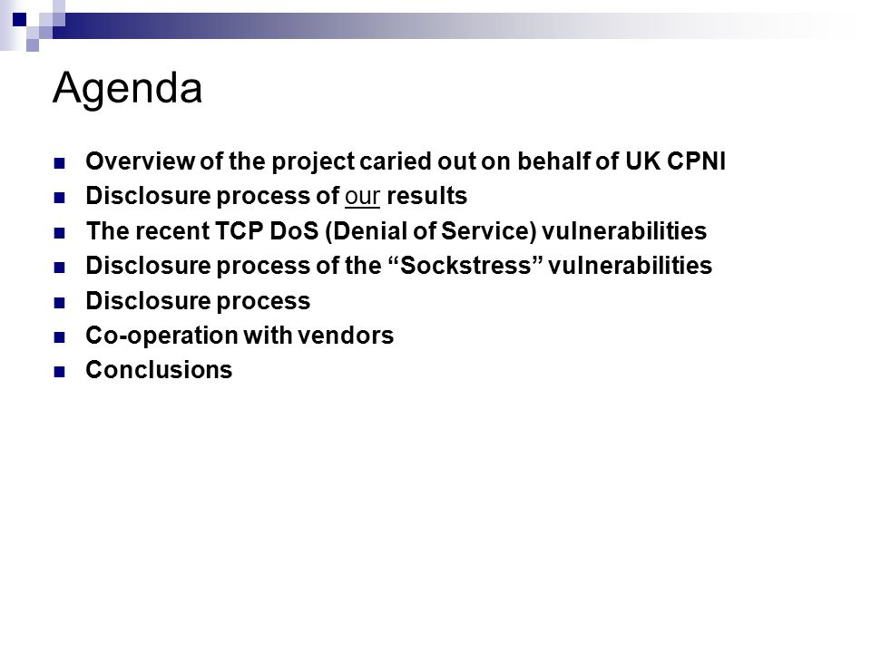 Agenda Overview of the project caried out on behalf of UK CPNI Disclosure process of our results The recent TCP DoS (Denial of Service) vulnerabilities Disclosure process of the Sockstress vulnerabilities Disclosure process Co-operation with vendors Conclusions