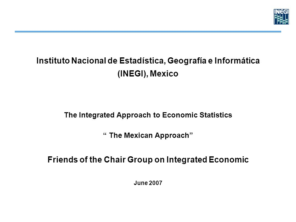 Instituto Nacional de Estadística, Geografía e Informática (INEGI), Mexico The Integrated Approach to Economic Statistics The Mexican Approach Friends of the Chair Group on Integrated Economic June 2007