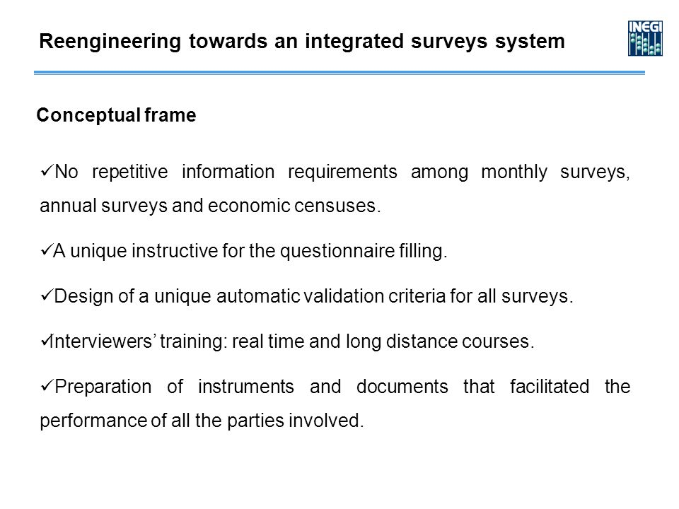 Reengineering towards an integrated surveys system Conceptual frame No repetitive information requirements among monthly surveys, annual surveys and economic censuses.