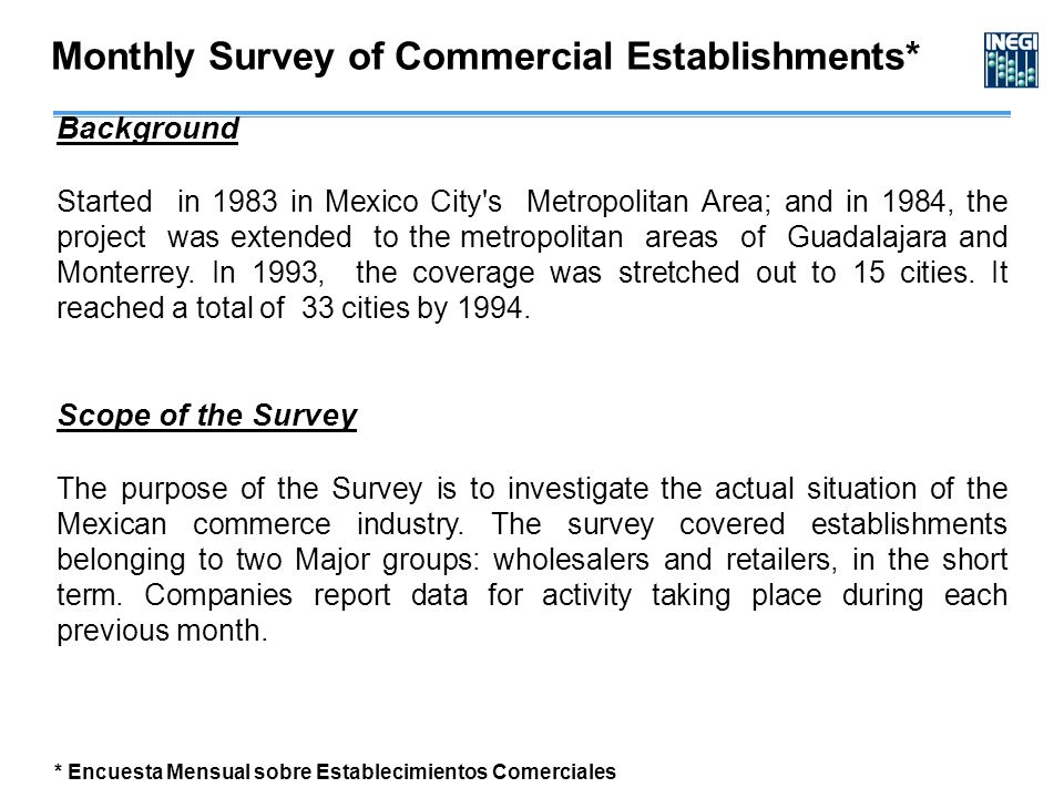 Monthly Survey of Commercial Establishments* Background Started in 1983 in Mexico City s Metropolitan Area; and in 1984, the project was extended to the metropolitan areas of Guadalajara and Monterrey.