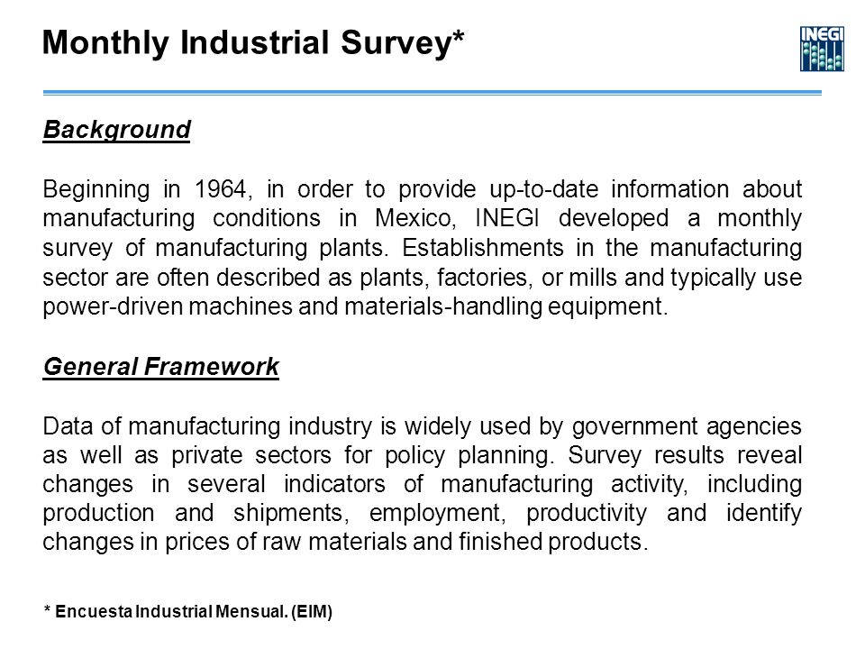 Monthly Industrial Survey* Background Beginning in 1964, in order to provide up-to-date information about manufacturing conditions in Mexico, INEGI developed a monthly survey of manufacturing plants.