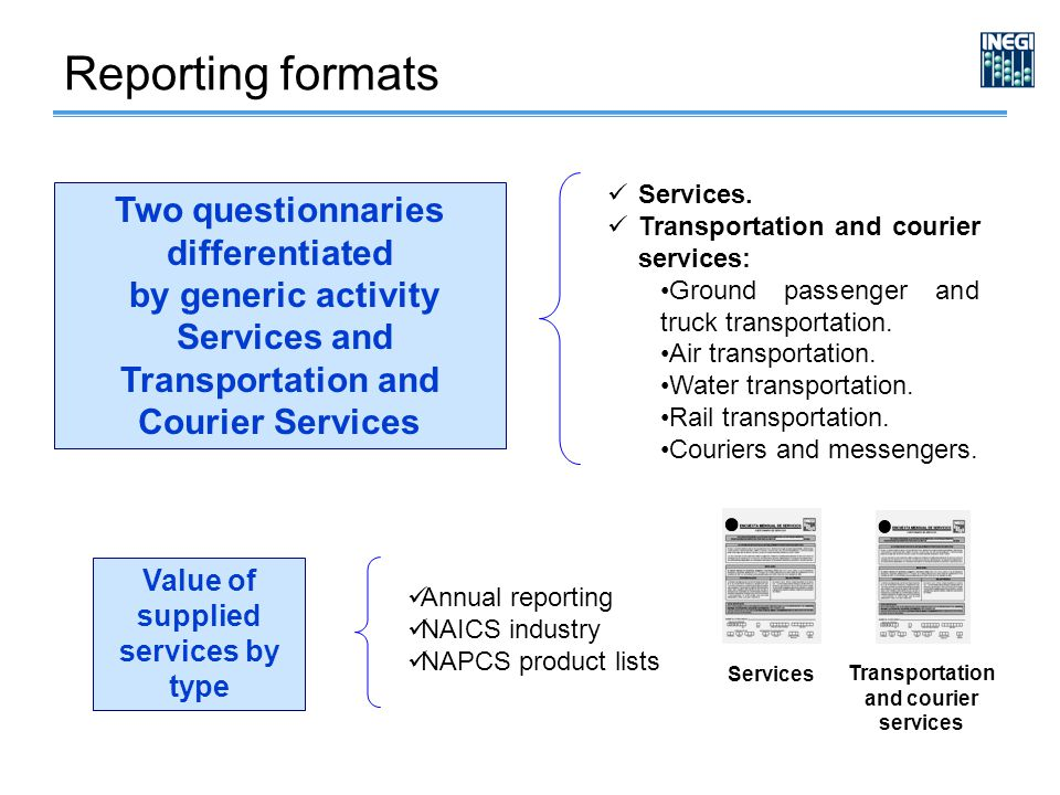 Reporting formats Two questionnaries differentiated by generic activity Services and Transportation and Courier Services Value of supplied services by type Annual reporting NAICS industry NAPCS product lists Services Transportation and courier services Services.