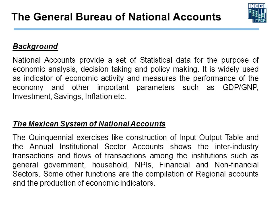 The General Bureau of National Accounts Background National Accounts provide a set of Statistical data for the purpose of economic analysis, decision taking and policy making.