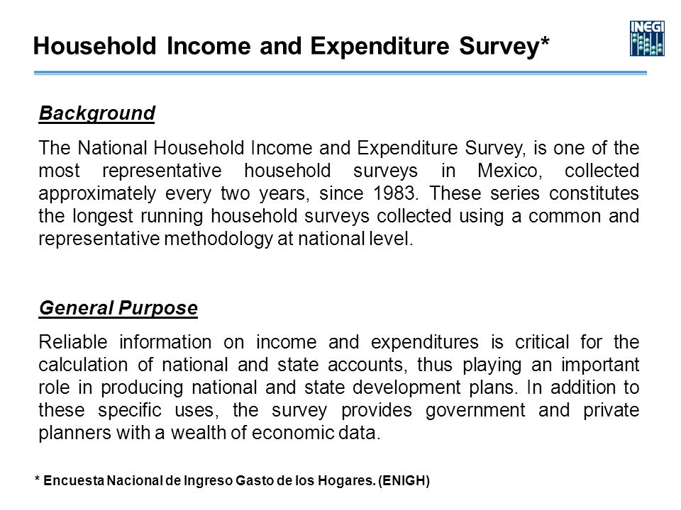 Household Income and Expenditure Survey* Background The National Household Income and Expenditure Survey, is one of the most representative household surveys in Mexico, collected approximately every two years, since 1983.