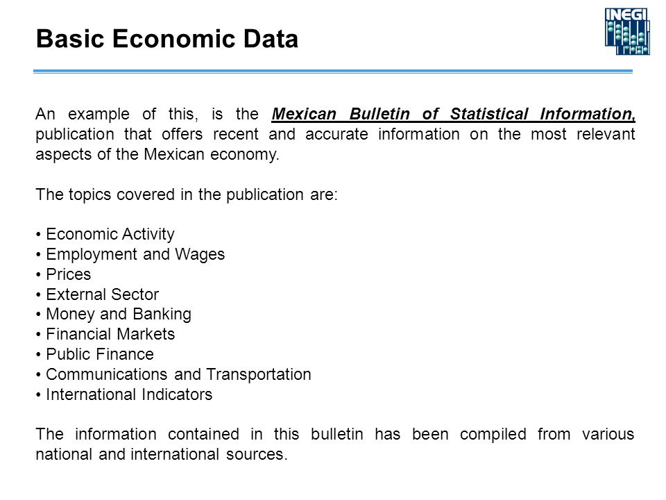 Basic Economic Data An example of this, is the Mexican Bulletin of Statistical Information, publication that offers recent and accurate information on the most relevant aspects of the Mexican economy.